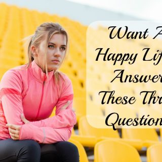 Want a Happy Life? Answer These Three Questions.